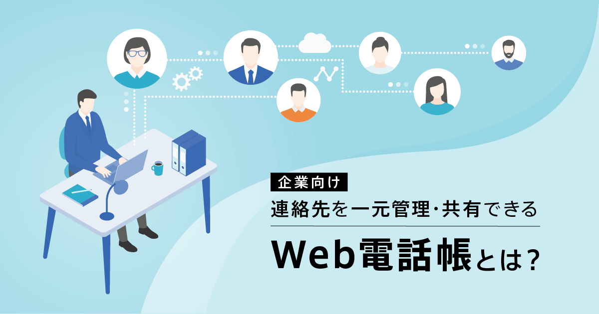 【企業向け】連絡先を一元管理・共有できるWeb電話帳とは?