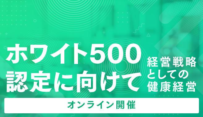 ホワイト500認定に向けて<br>~経営戦略としての健康経営~