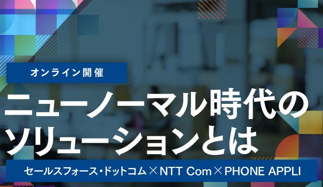 セールスフォース・ドットコム × NTT Com × PHONE APPLI<br>~ニューノーマル時代のソリューションとは~
