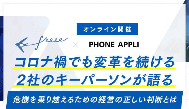 freee × PHONE APPLI共催<br>【コロナ禍でも変革を続ける2社のキーパーソンが語る】<br>危機を乗り越えるための経営の正しい判断とは