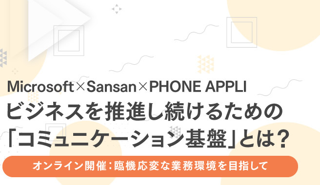 Microsoft × PHONE APPLI × Sansan<br>ビジネスを推進し続けるための「コミュニケーション基盤」とは?<br>~臨機応変な業務環境を目指して~