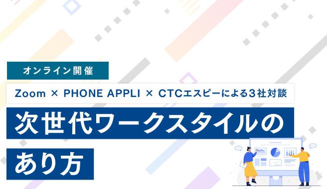Zoom × PHONE APPLI × CTCエスピーによる3社対談:次世代ワークスタイルのあり方<br>~コロナ禍における制度・オフィス改革〜