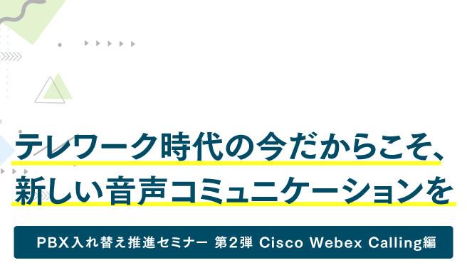 テレワーク時代の今だからこそ、新しい音声コミュニケーションを<br>~PBX入れ替え推進セミナー 第2弾 Cisco Webex Calling編~