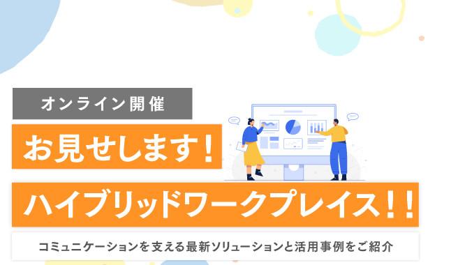 お見せします!ハイブリッドワークプレイス!!<br>~コミュニケーションを支える最新ソリューションと活用事例をご紹介~